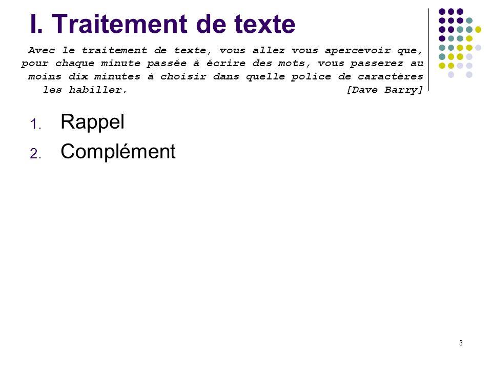 3 I. Traitement de texte 1. Rappel 2. Complément Avec le traitement de texte, vous allez vous apercevoir que, pour chaque minute passée à écrire des m
