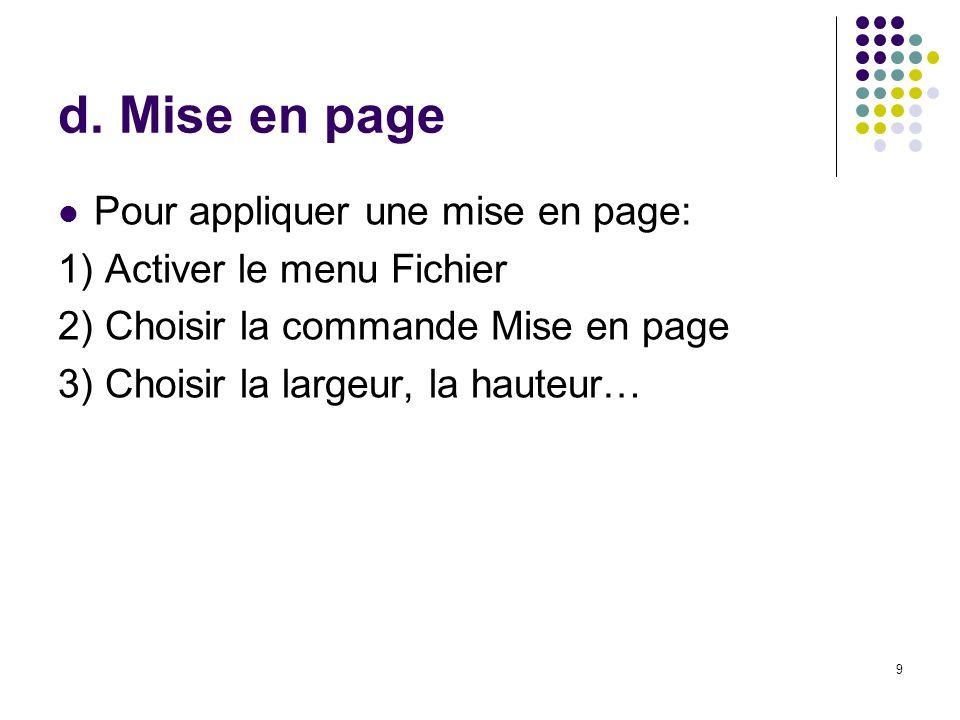 9 d. Mise en page Pour appliquer une mise en page: 1) Activer le menu Fichier 2) Choisir la commande Mise en page 3) Choisir la largeur, la hauteur…