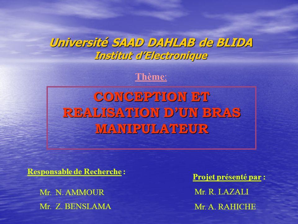 Université SAAD DAHLAB de BLIDA Institut dElectronique CONCEPTION ET REALISATION DUN BRAS MANIPULATEUR Thème: Responsable de Recherche : Mr. N. AMMOUR