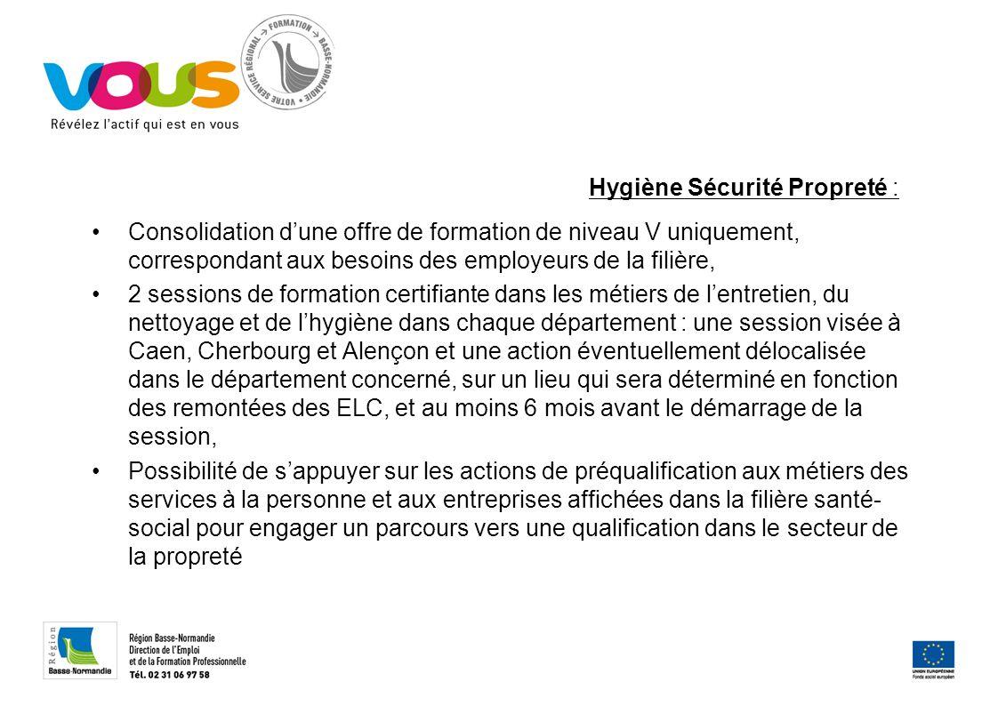 Hygiène Sécurité Propreté : Consolidation dune offre de formation de niveau V uniquement, correspondant aux besoins des employeurs de la filière, 2 sessions de formation certifiante dans les métiers de lentretien, du nettoyage et de lhygiène dans chaque département : une session visée à Caen, Cherbourg et Alençon et une action éventuellement délocalisée dans le département concerné, sur un lieu qui sera déterminé en fonction des remontées des ELC, et au moins 6 mois avant le démarrage de la session, Possibilité de sappuyer sur les actions de préqualification aux métiers des services à la personne et aux entreprises affichées dans la filière santé- social pour engager un parcours vers une qualification dans le secteur de la propreté