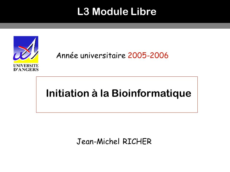 L3 Module Libre Année universitaire 2005-2006 Initiation à la Bioinformatique Jean-Michel RICHER