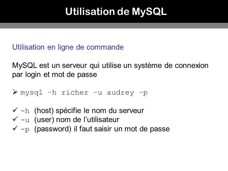 Utilisation de MySQL Utilisation en ligne de commande MySQL est un serveur qui utilise un système de connexion par login et mot de passe mysql –h rich