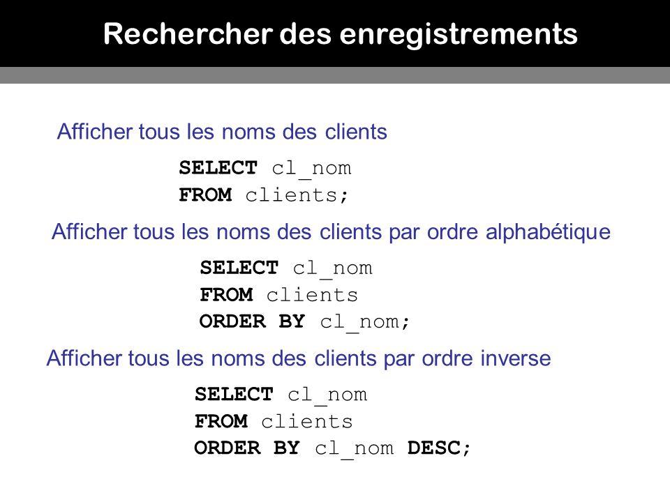 Rechercher des enregistrements Afficher tous les noms des clients SELECT cl_nom FROM clients; Afficher tous les noms des clients par ordre alphabétiqu