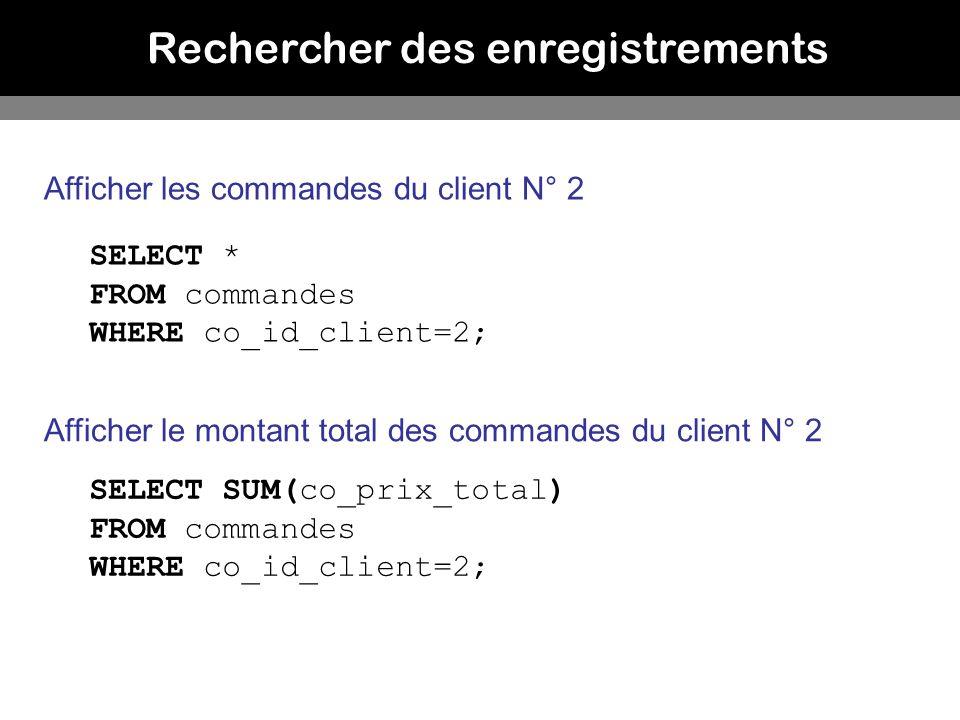 Rechercher des enregistrements Afficher les commandes du client N° 2 SELECT * FROM commandes WHERE co_id_client=2; Afficher le montant total des comma