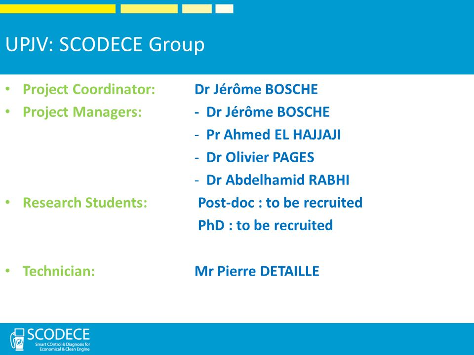 UPJV: SCODECE Group Project Coordinator: Dr Jérôme BOSCHE Project Managers: - Dr Jérôme BOSCHE -Pr Ahmed EL HAJJAJI -Dr Olivier PAGES -Dr Abdelhamid RABHI Research Students: Post-doc : to be recruited PhD : to be recruited Technician: Mr Pierre DETAILLE