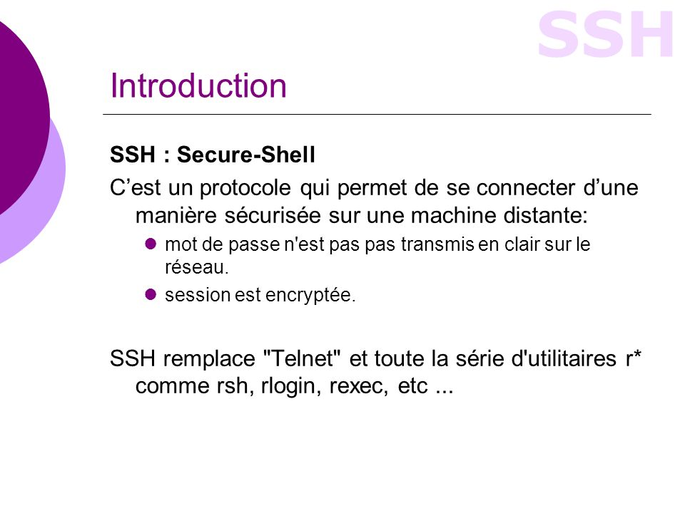 SSH Introduction SSH : Secure-Shell Cest un protocole qui permet de se connecter dune manière sécurisée sur une machine distante: mot de passe n est pas pas transmis en clair sur le réseau.