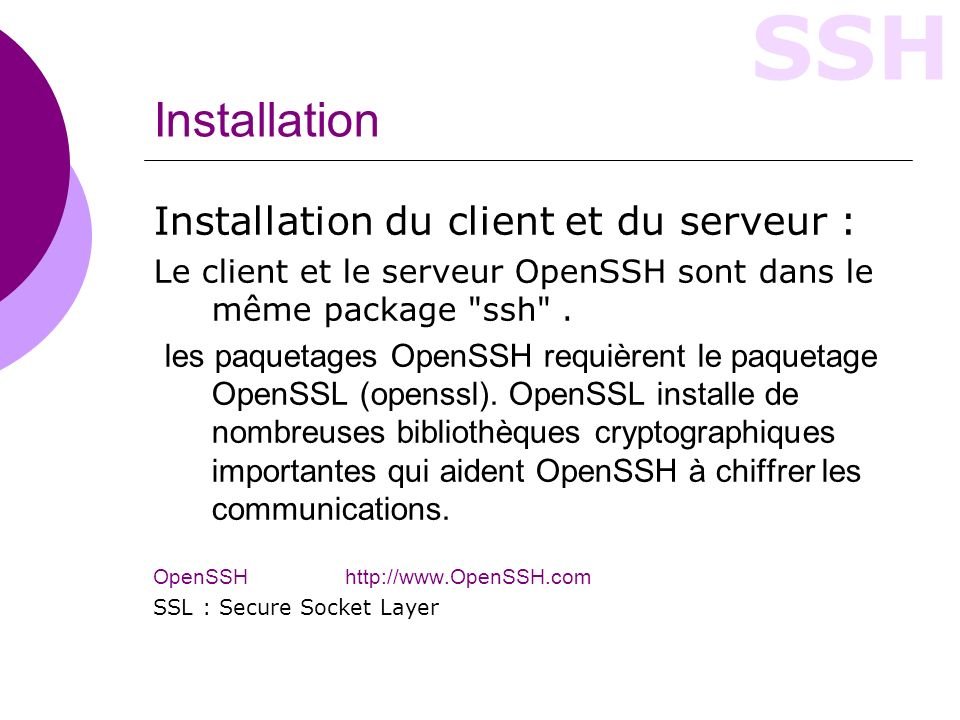 SSH Configuration (I) Configurer SSH : Les fichiers de configuration de SSH sont : /etc/ssh/ssh_config pour le client SSH, /etc/ssh/sshd_config pour le serveur SSH.
