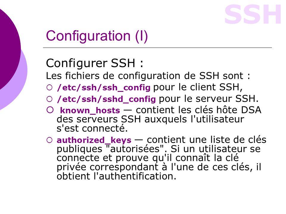 SSH Configuration (II) Le fichier sshd_config : #Port 22 #Protocol 2,1 # HostKey for protocol version 1 #HostKey /usr/local/etc/ssh_host_key # HostKeys for protocol version 2 #HostKey /usr/local/etc/ssh_host_rsa_key #HostKey /usr/local/etc/ssh_host_dsa_key #RSAAuthentication yes #PubkeyAuthentication yes #AuthorizedKeysFile.ssh/authorized_keys