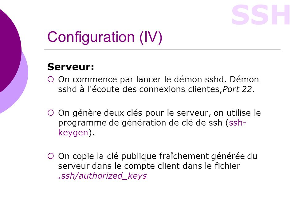 SSH Configuration (IV) Serveur: On commence par lancer le démon sshd. Démon sshd à l'écoute des connexions clientes,Port 22. On génère deux clés pour