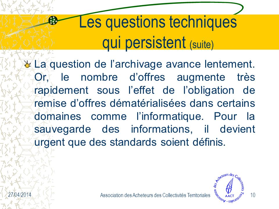27/04/2014 Association des Acheteurs des Collectivités Territoriales10 Les questions techniques qui persistent (suite) La question de larchivage avance lentement.