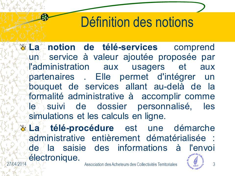 27/04/2014 Association des Acheteurs des Collectivités Territoriales3 Définition des notions La notion de télé-services comprend un service à valeur ajoutée proposée par l administration aux usagers et aux partenaires.