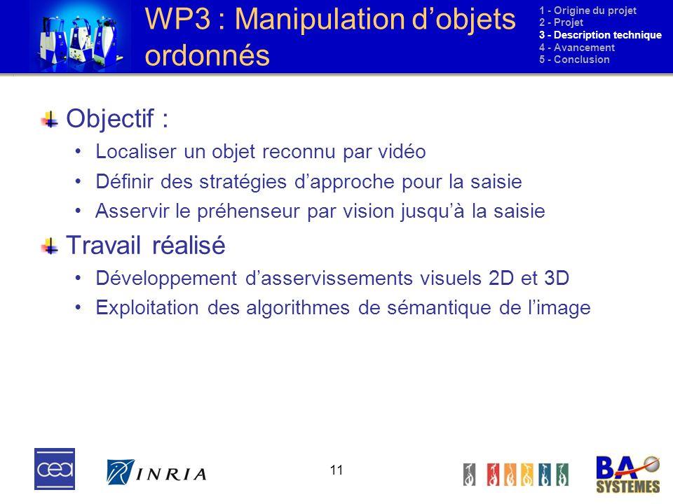 11 WP3 : Manipulation dobjets ordonnés Objectif : Localiser un objet reconnu par vidéo Définir des stratégies dapproche pour la saisie Asservir le pré