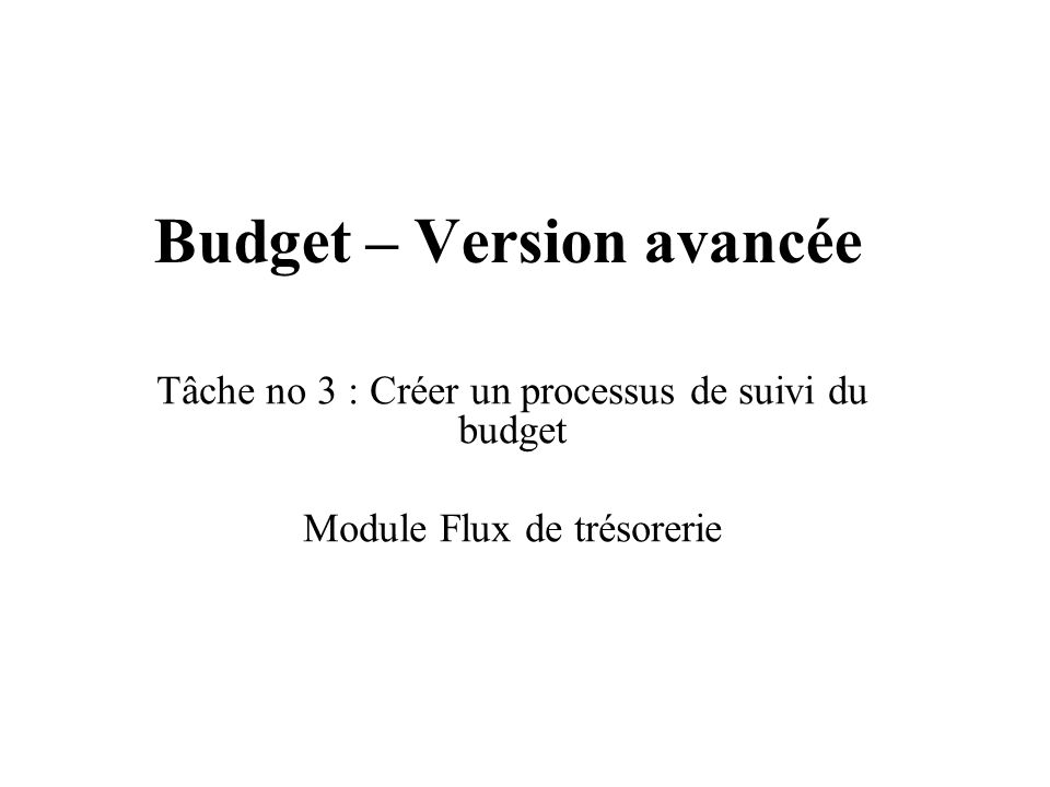 Budget – Version avancée Tâche no 3 : Créer un processus de suivi du budget Module Flux de trésorerie