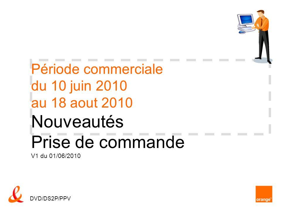 Période commerciale du 10 juin 2010 au 18 aout 2010 Nouveautés Prise de commande V1 du 01/06/2010 DVD/DS2P/PPV