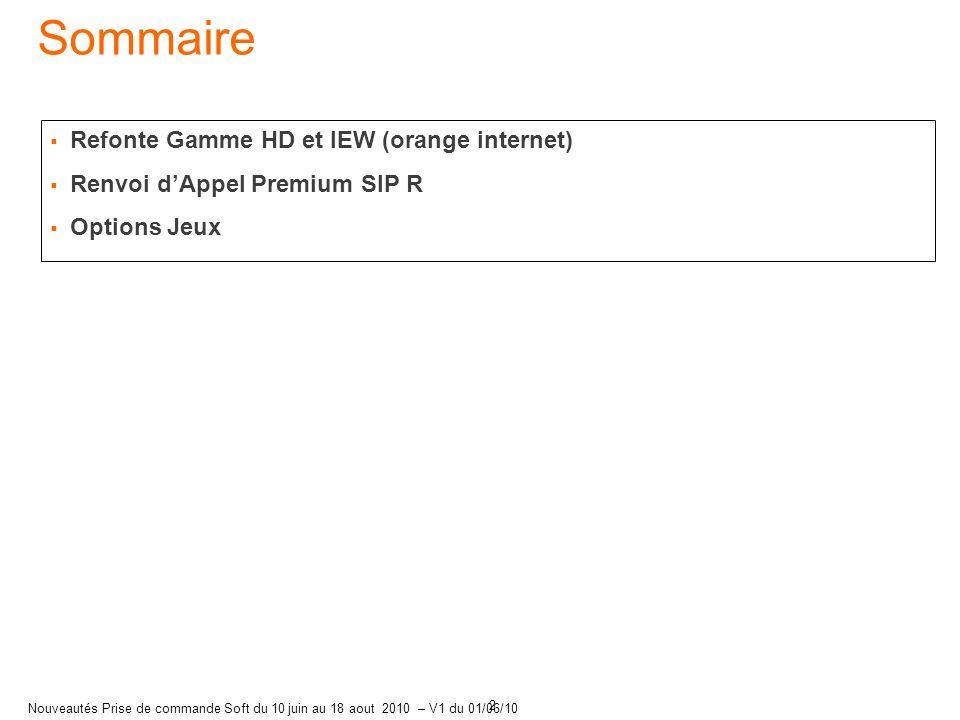 2 Nouveautés Prise de commande Soft du 10 juin au 18 aout 2010 – V1 du 01/06/10 Refonte Gamme HD et IEW (orange internet) Renvoi dAppel Premium SIP R Options Jeux Sommaire