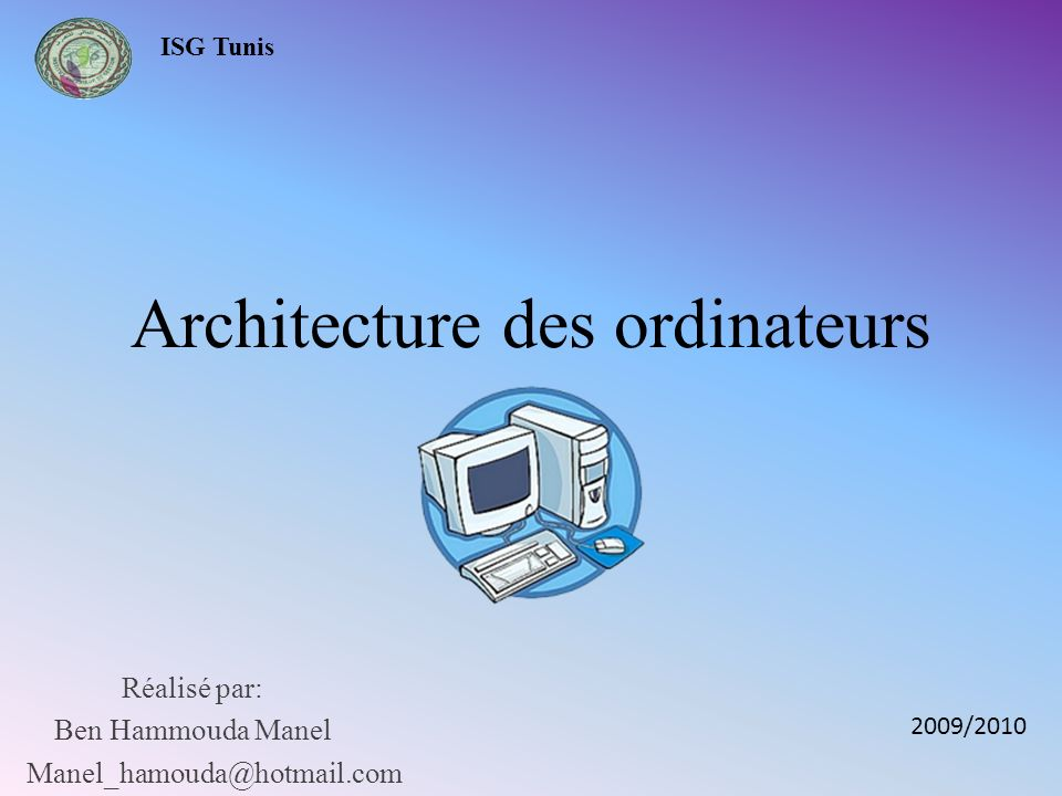 Architecture des ordinateurs Réalisé par: Ben Hammouda Manel Manel_hamouda@hotmail.com 2009/2010 ISG Tunis