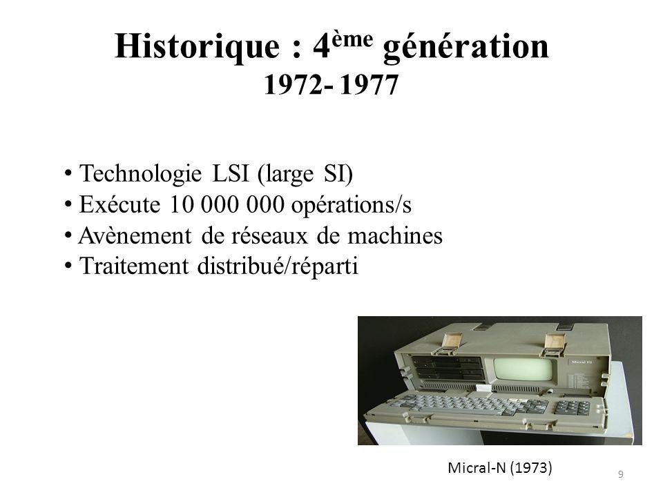 Micral-N (1973) Historique : 4 ème génération 1972- 1977 9 Technologie LSI (large SI) Exécute 10 000 000 opérations/s Avènement de réseaux de machines