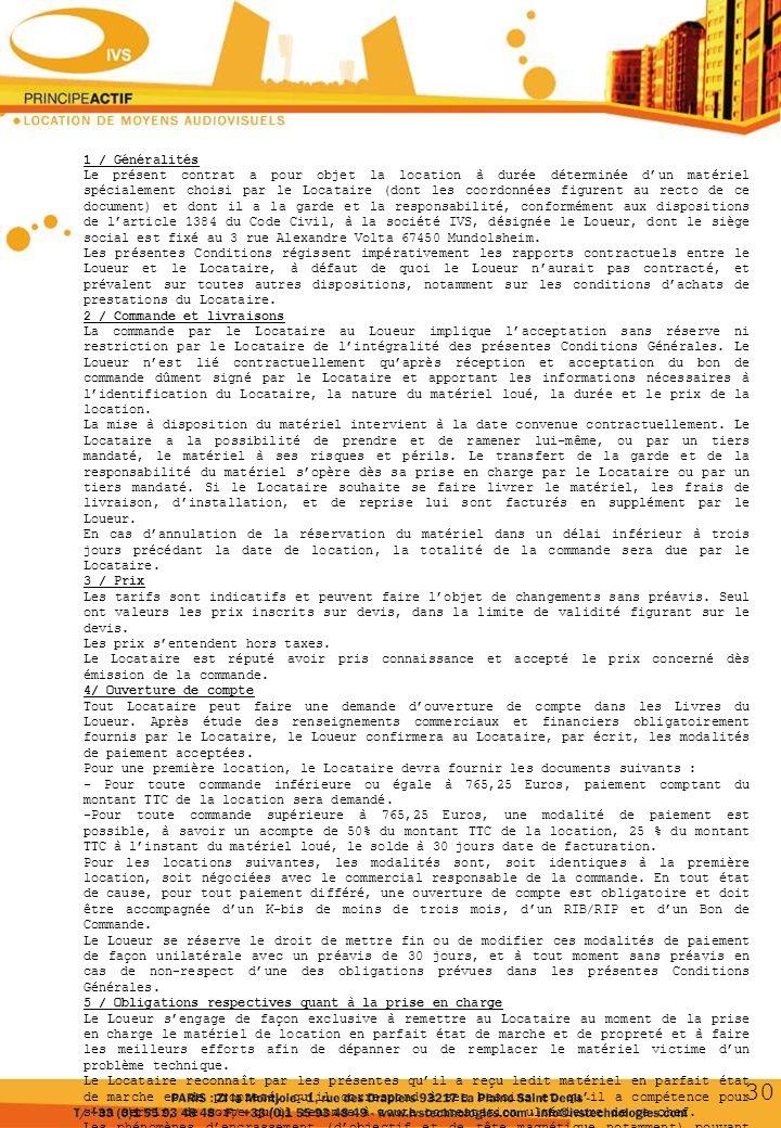 1 / Généralités Le présent contrat a pour objet la location à durée déterminée dun matériel spécialement choisi par le Locataire (dont les coordonnées figurent au recto de ce document) et dont il a la garde et la responsabilité, conformément aux dispositions de larticle 1384 du Code Civil, à la société IVS, désignée le Loueur, dont le siège social est fixé au 3 rue Alexandre Volta 67450 Mundolsheim.