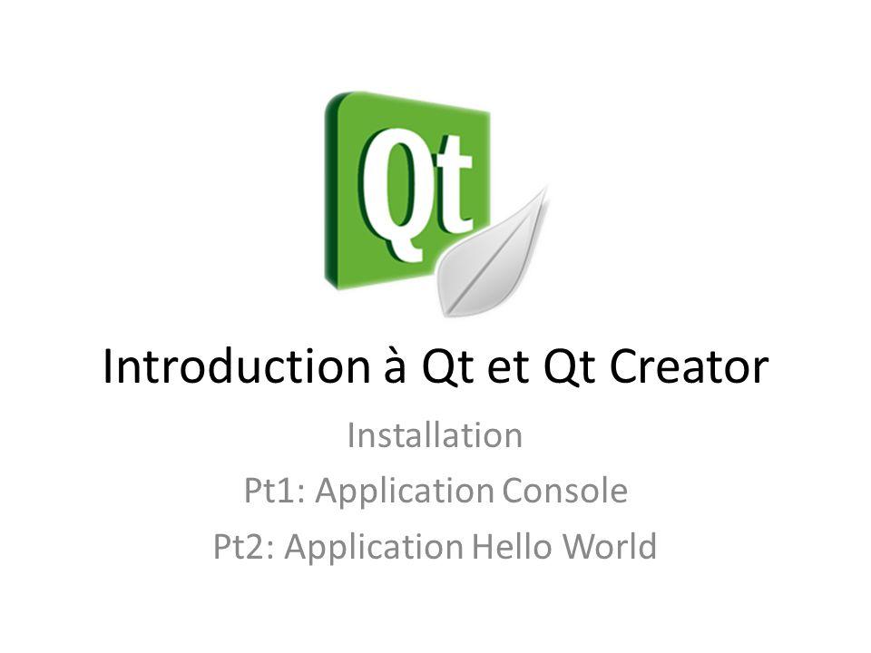 Introduction à Qt et Qt Creator Installation Pt1: Application Console Pt2: Application Hello World