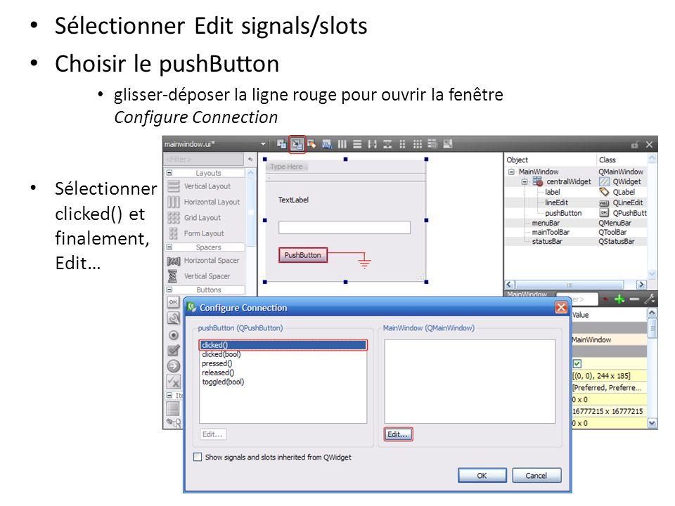 Sélectionner Edit signals/slots Choisir le pushButton glisser-déposer la ligne rouge pour ouvrir la fenêtre Configure Connection Sélectionner clicked(