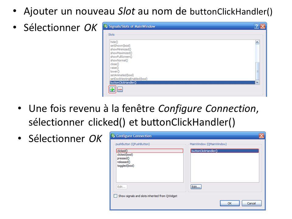 Ajouter un nouveau Slot au nom de buttonClickHandler() Sélectionner OK Une fois revenu à la fenêtre Configure Connection, sélectionner clicked() et bu