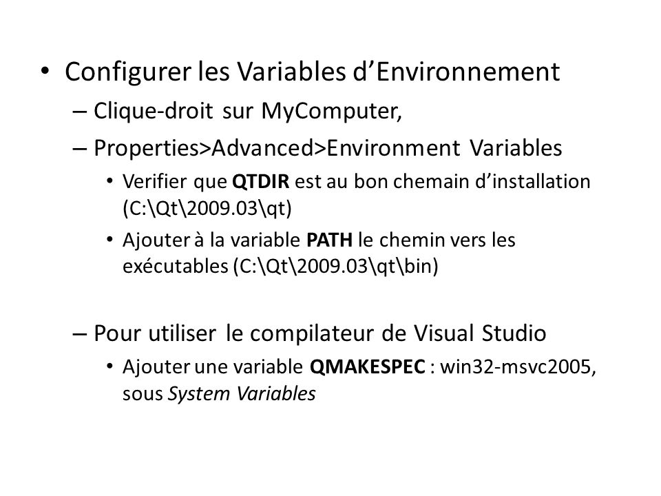 Configurer les Variables dEnvironnement – Clique-droit sur MyComputer, – Properties>Advanced>Environment Variables Verifier que QTDIR est au bon chemain dinstallation (C:\Qt\2009.03\qt) Ajouter à la variable PATH le chemin vers les exécutables (C:\Qt\2009.03\qt\bin) – Pour utiliser le compilateur de Visual Studio Ajouter une variable QMAKESPEC : win32-msvc2005, sous System Variables