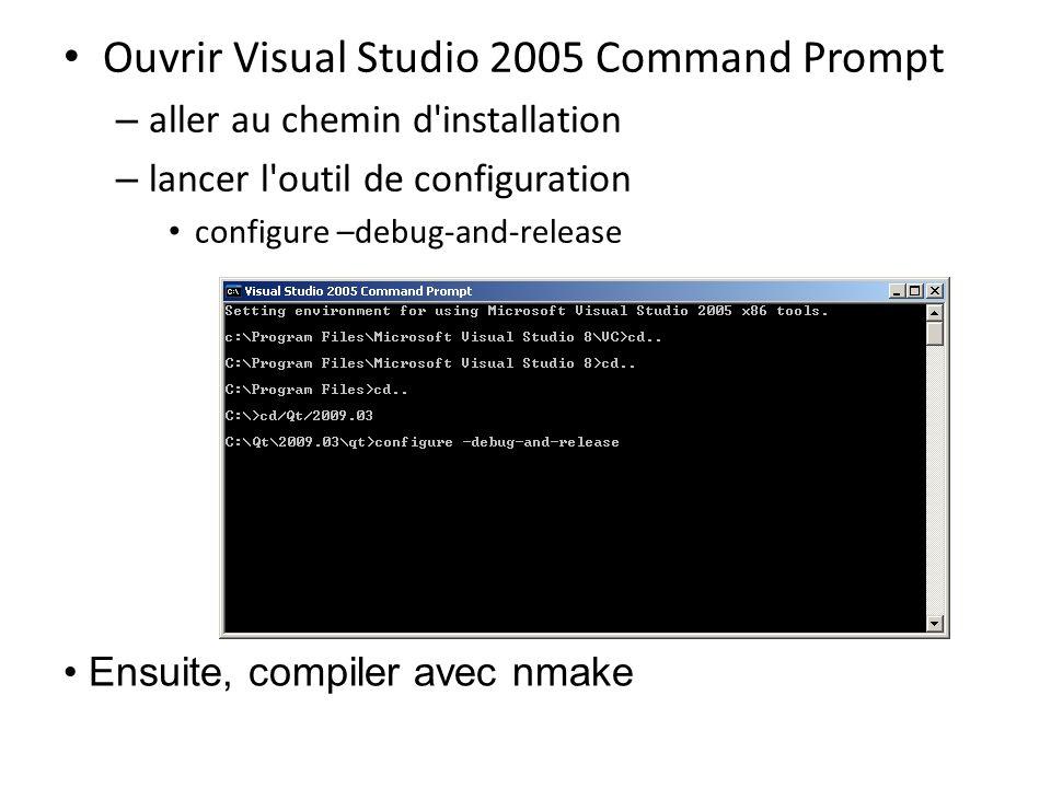 Ouvrir Visual Studio 2005 Command Prompt – aller au chemin d installation – lancer l outil de configuration configure –debug-and-release Ensuite, compiler avec nmake