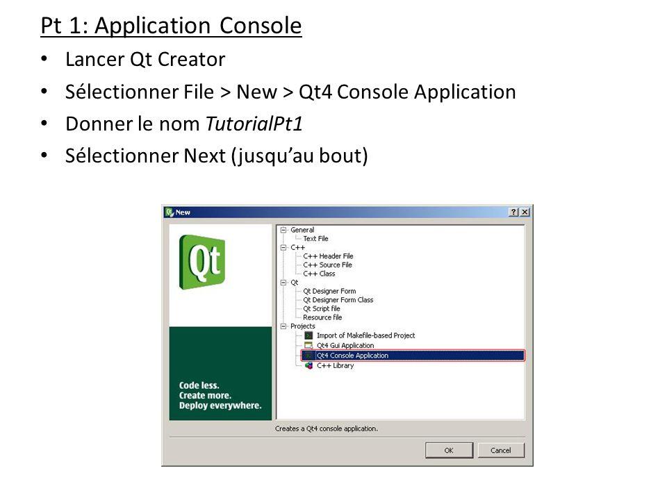 Pt 1: Application Console Lancer Qt Creator Sélectionner File > New > Qt4 Console Application Donner le nom TutorialPt1 Sélectionner Next (jusquau bou