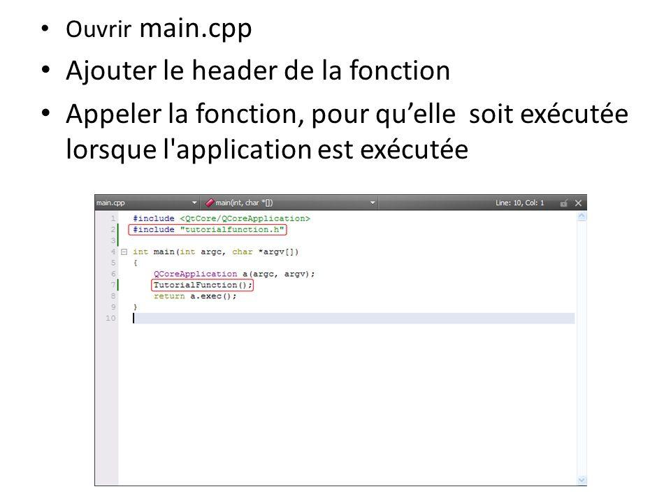 Ouvrir main.cpp Ajouter le header de la fonction Appeler la fonction, pour quelle soit exécutée lorsque l'application est exécutée