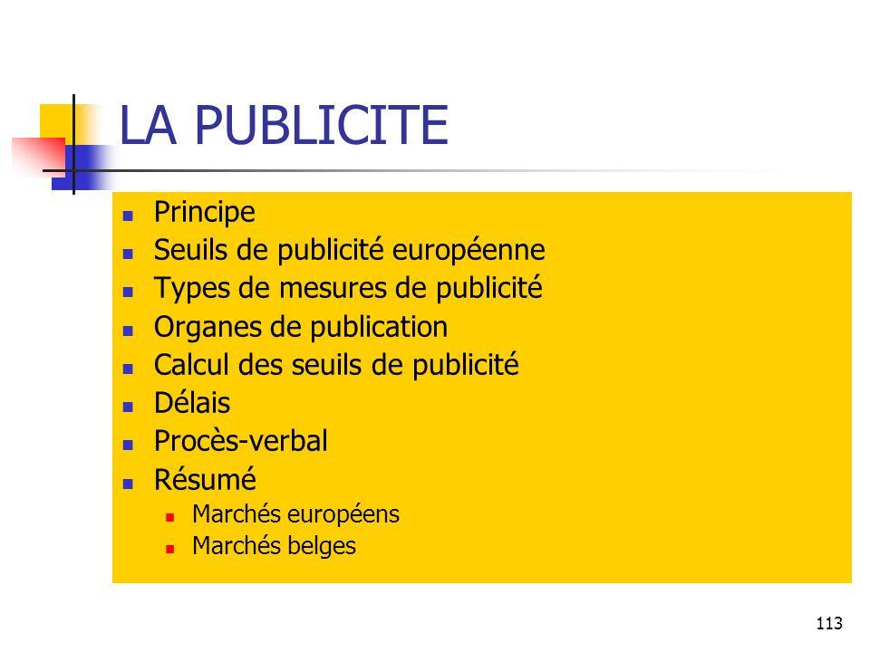113 LA PUBLICITE Principe Seuils de publicité européenne Types de mesures de publicité Organes de publication Calcul des seuils de publicité Délais Procès-verbal Résumé Marchés européens Marchés belges
