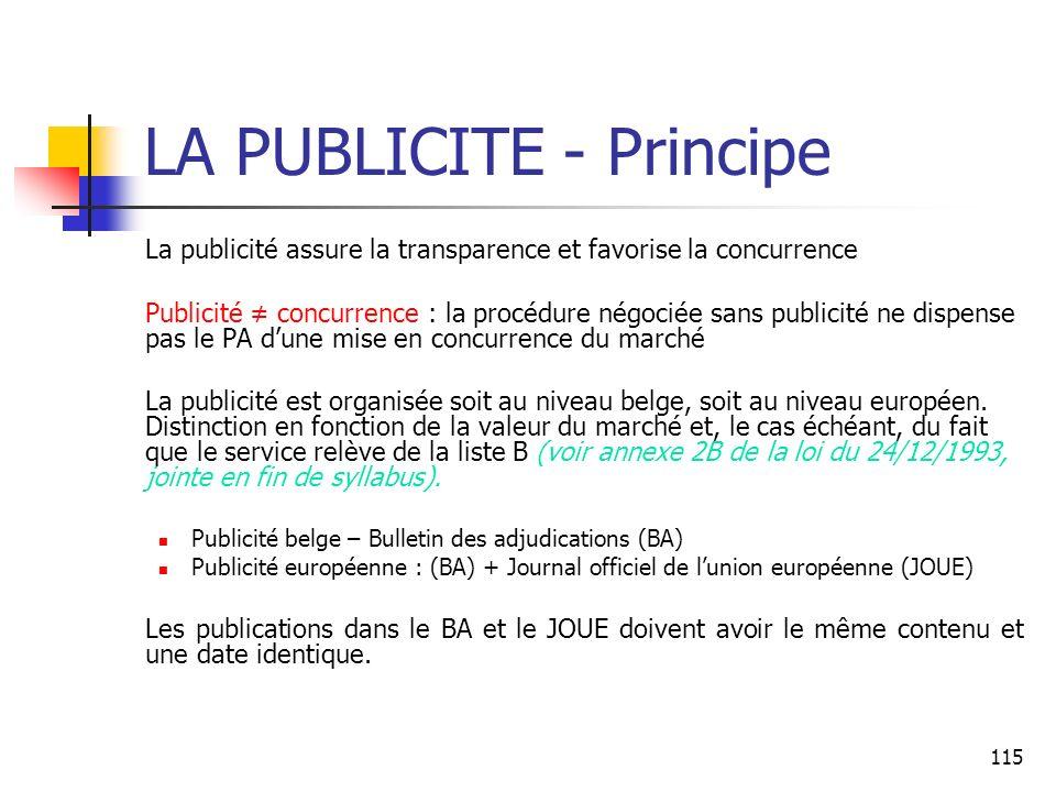 115 LA PUBLICITE - Principe La publicité assure la transparence et favorise la concurrence Publicité concurrence : la procédure négociée sans publicité ne dispense pas le PA dune mise en concurrence du marché La publicité est organisée soit au niveau belge, soit au niveau européen.
