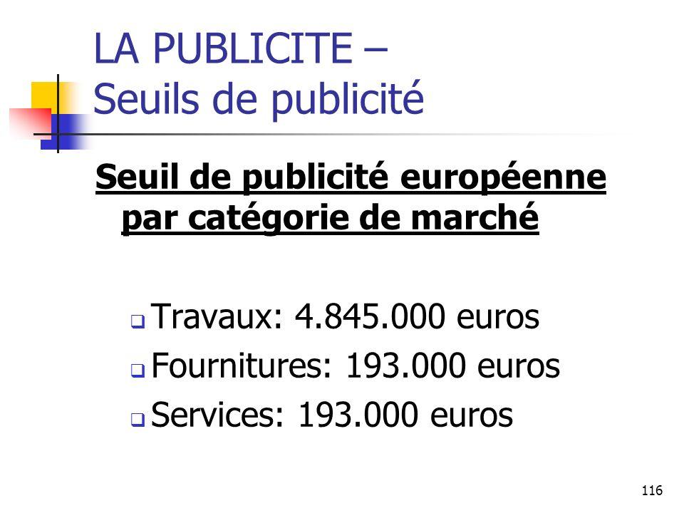 116 LA PUBLICITE – Seuils de publicité Seuil de publicité européenne par catégorie de marché Travaux: 4.845.000 euros Fournitures: 193.000 euros Services: 193.000 euros