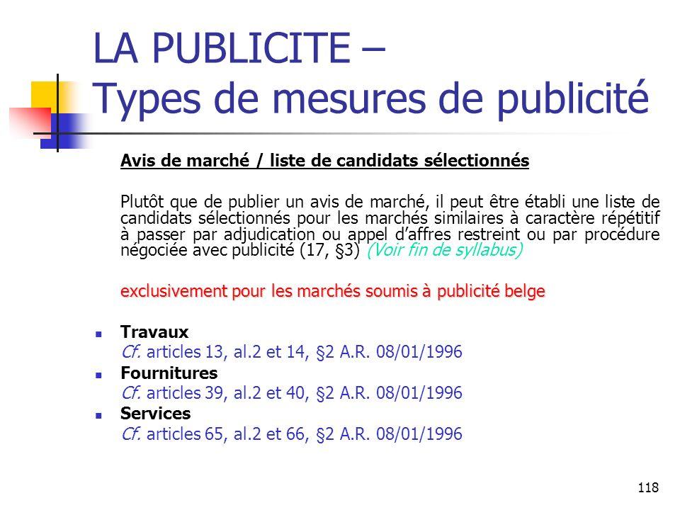 118 LA PUBLICITE – Types de mesures de publicité Avis de marché / liste de candidats sélectionnés Plutôt que de publier un avis de marché, il peut être établi une liste de candidats sélectionnés pour les marchés similaires à caractère répétitif à passer par adjudication ou appel daffres restreint ou par procédure négociée avec publicité (17, §3) (Voir fin de syllabus) exclusivement pour les marchés soumis à publicité belge Travaux Cf.