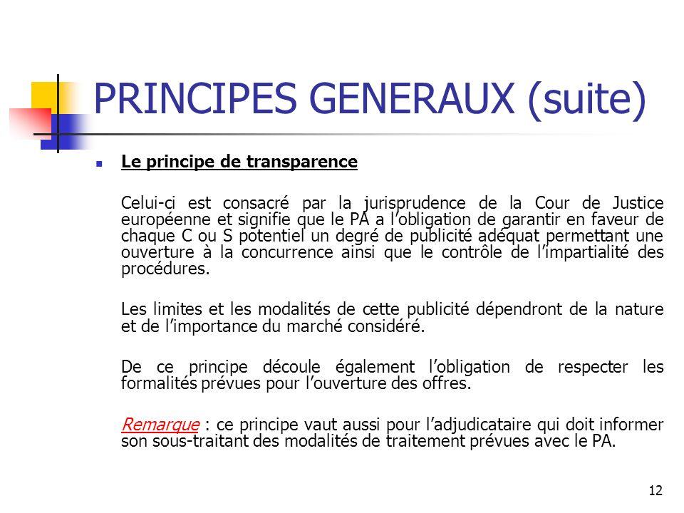12 PRINCIPES GENERAUX (suite) Le principe de transparence Celui-ci est consacré par la jurisprudence de la Cour de Justice européenne et signifie que