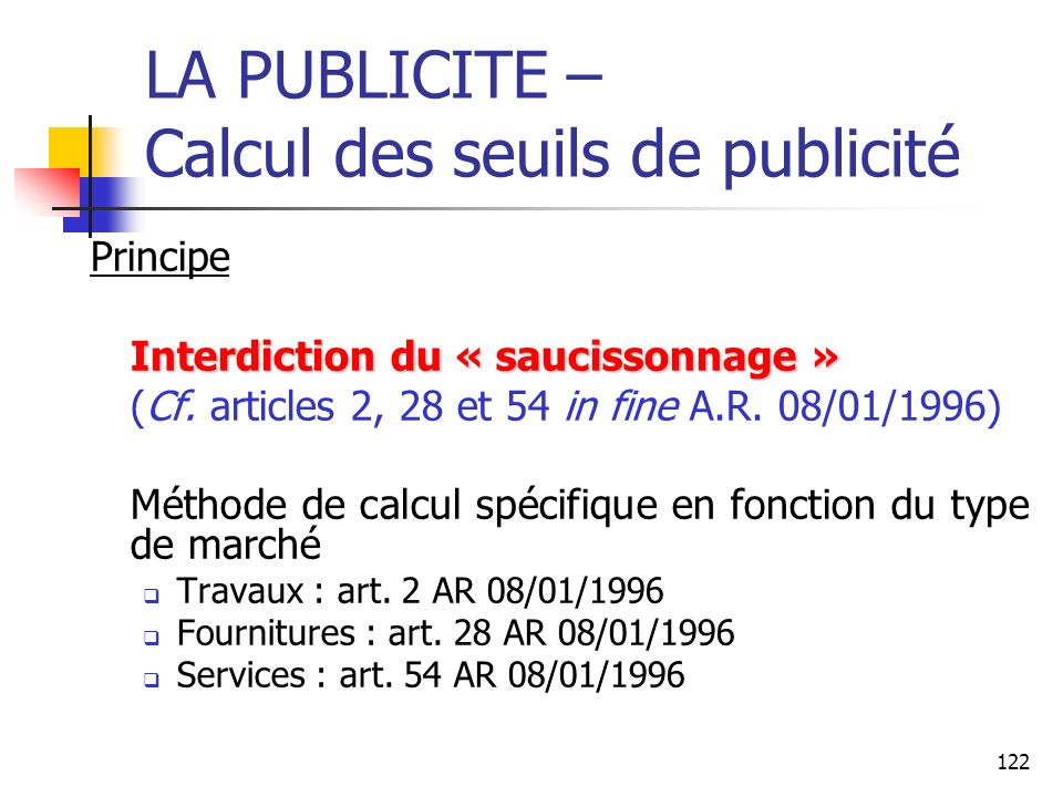 122 LA PUBLICITE – Calcul des seuils de publicité Principe Interdiction du « saucissonnage » (Cf. articles 2, 28 et 54 in fine A.R. 08/01/1996) Méthod