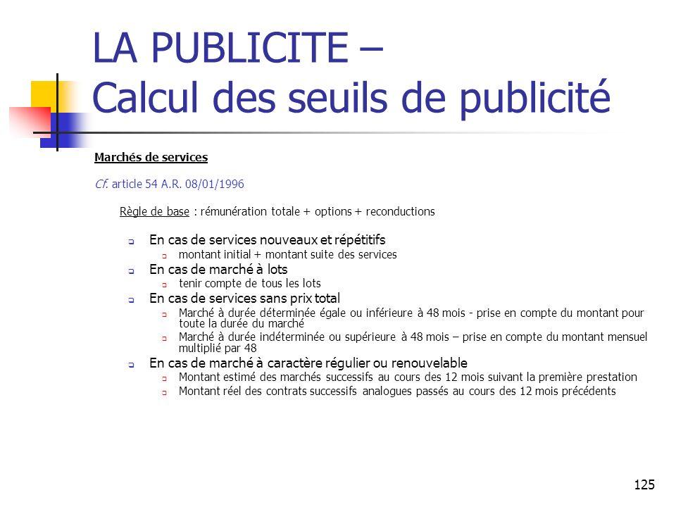 125 LA PUBLICITE – Calcul des seuils de publicité Marchés de services Cf. article 54 A.R. 08/01/1996 Règle de base : rémunération totale + options + r