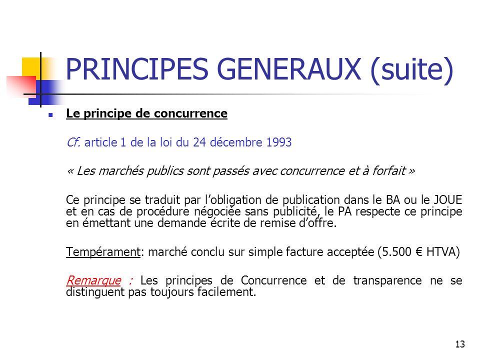 13 PRINCIPES GENERAUX (suite) Le principe de concurrence Cf. article 1 de la loi du 24 décembre 1993 « Les marchés publics sont passés avec concurrenc