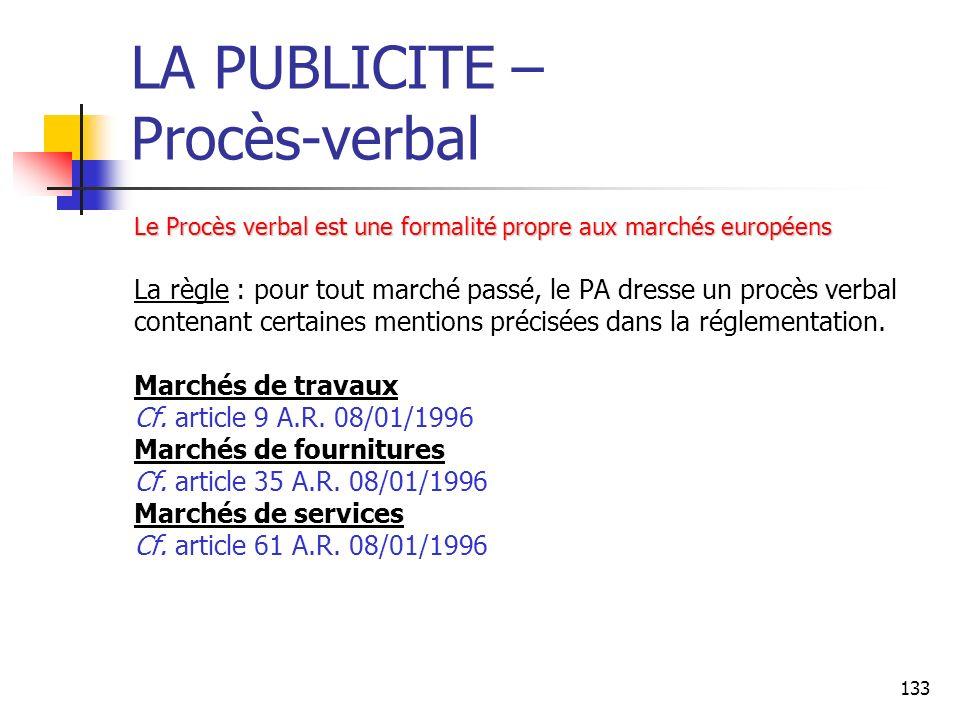 133 LA PUBLICITE – Procès-verbal Le Procès verbal est une formalité propre aux marchés européens La règle : pour tout marché passé, le PA dresse un procès verbal contenant certaines mentions précisées dans la réglementation.