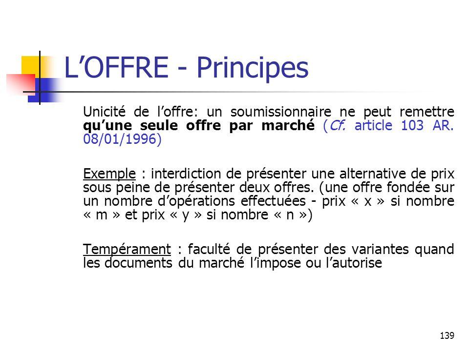 139 LOFFRE - Principes Unicité de loffre: un soumissionnaire ne peut remettre quune seule offre par marché (Cf. article 103 AR. 08/01/1996) Exemple :