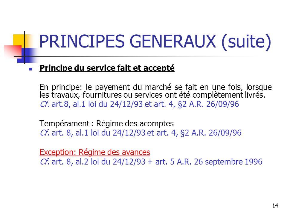 14 PRINCIPES GENERAUX (suite) Principe du service fait et accepté En principe: le payement du marché se fait en une fois, lorsque les travaux, fournitures ou services ont été complètement livrés.