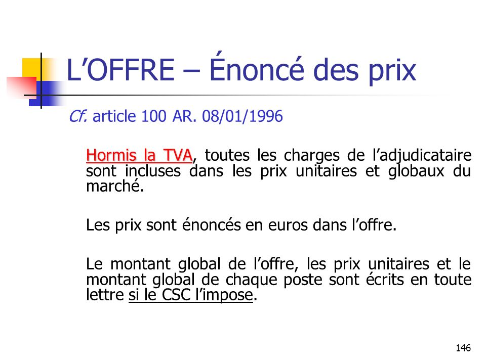 146 LOFFRE – Énoncé des prix Cf. article 100 AR. 08/01/1996 Hormis la TVA Hormis la TVA, toutes les charges de ladjudicataire sont incluses dans les p