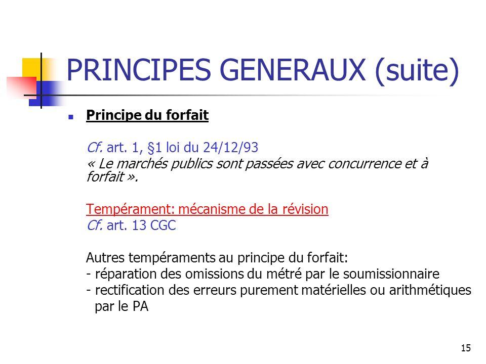 15 PRINCIPES GENERAUX (suite) Principe du forfait Cf. art. 1, §1 loi du 24/12/93 « Le marchés publics sont passées avec concurrence et à forfait ». Te