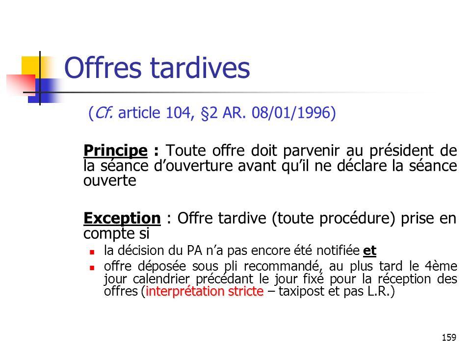 159 Offres tardives (Cf. article 104, §2 AR. 08/01/1996) Principe : Toute offre doit parvenir au président de la séance douverture avant quil ne décla