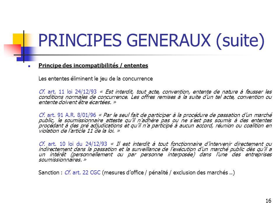 16 PRINCIPES GENERAUX (suite) Principe des incompatibilités / ententes Les ententes éliminent le jeu de la concurrence Cf. art. 11 loi 24/12/93 « Est