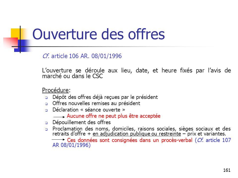 161 Ouverture des offres Cf. article 106 AR. 08/01/1996 Louverture se déroule aux lieu, date, et heure fixés par lavis de marché ou dans le CSC Procéd