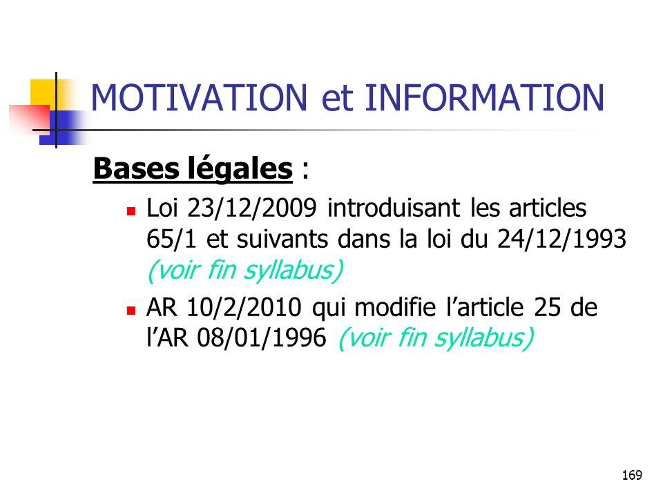 169 MOTIVATION et INFORMATION Bases légales : Loi 23/12/2009 introduisant les articles 65/1 et suivants dans la loi du 24/12/1993 (voir fin syllabus) AR 10/2/2010 qui modifie larticle 25 de lAR 08/01/1996 (voir fin syllabus)