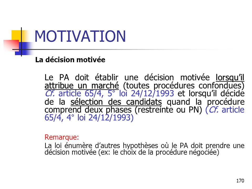 170 MOTIVATION La décision motivée lorsquil attribue un marché sélection des candidats Le PA doit établir une décision motivée lorsquil attribue un marché (toutes procédures confondues) Cf.