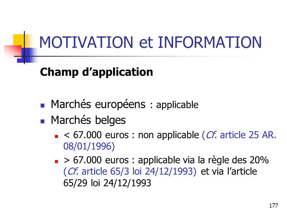 177 MOTIVATION et INFORMATION Champ dapplication Marchés européens : applicable Marchés belges < 67.000 euros : non applicable (Cf. article 25 AR. 08/
