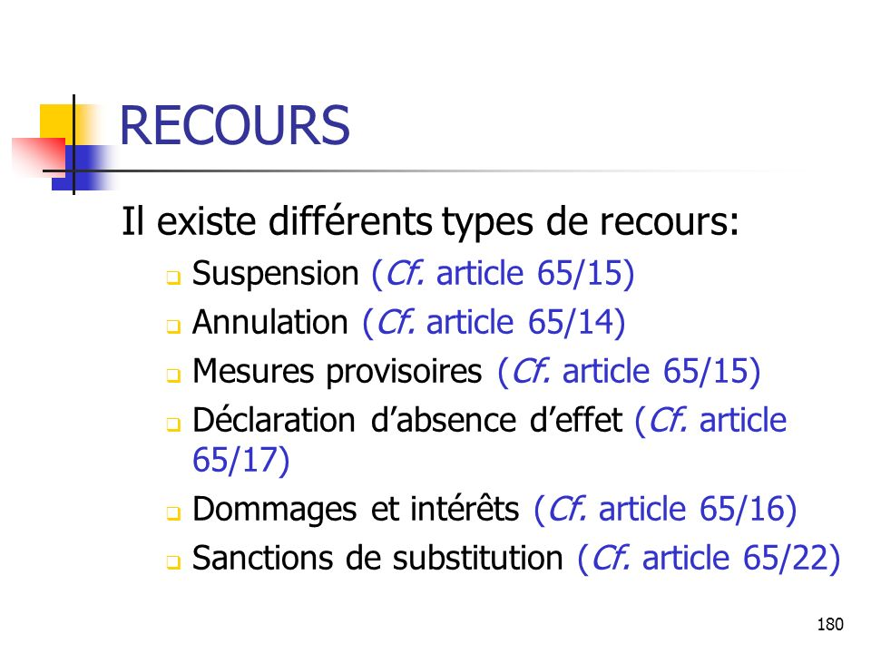 180 RECOURS Il existe différents types de recours: Suspension (Cf. article 65/15) Annulation (Cf. article 65/14) Mesures provisoires (Cf. article 65/1