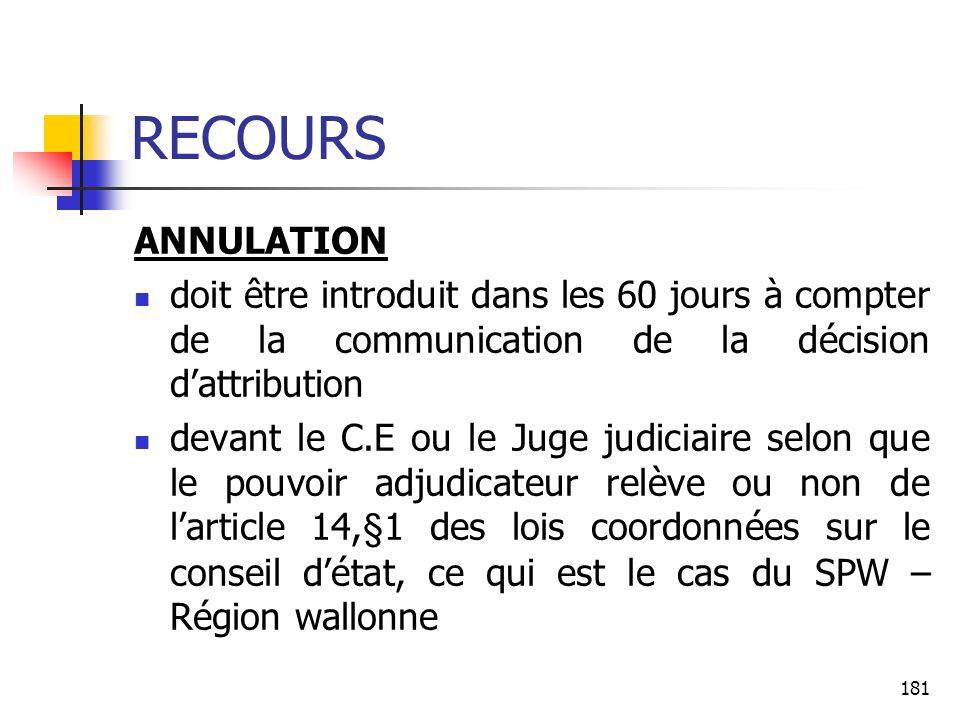 181 RECOURS ANNULATION doit être introduit dans les 60 jours à compter de la communication de la décision dattribution devant le C.E ou le Juge judiciaire selon que le pouvoir adjudicateur relève ou non de larticle 14,§1 des lois coordonnées sur le conseil détat, ce qui est le cas du SPW – Région wallonne
